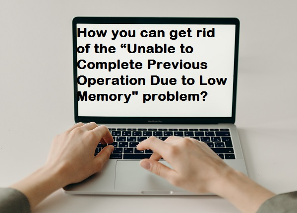 """How you can get rid of the """"Unable to Complete Previous Operation Due to Low Memory"""" problem?"""